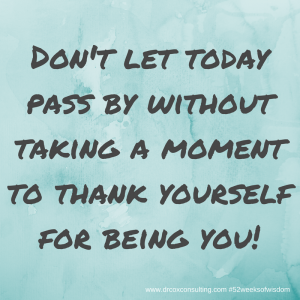 Don't let today pass by without taking a moment to thank yourself for being you!